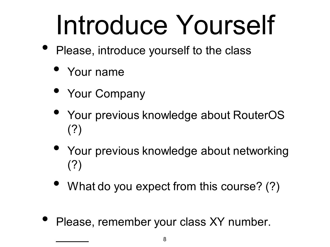 Introduce Yourself Please, introduce yourself to the class Your name Your Company Your previous knowledge about RouterOS (?) Your previous knowledge a