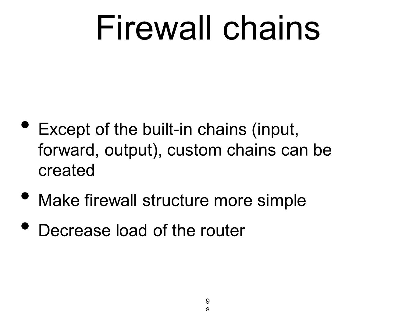 Firewall chains Except of the built-in chains (input, forward, output), custom chains can be created Make firewall structure more simple Decrease load
