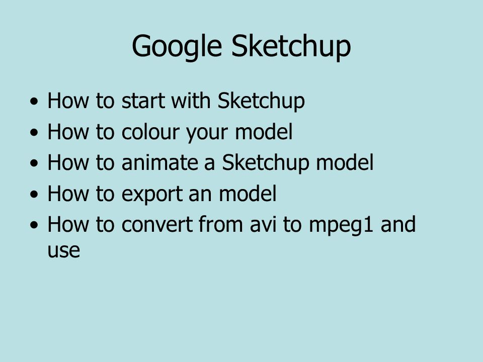 Google Sketchup How to start with Sketchup How to colour your model How to animate a Sketchup model How to export an model How to convert from avi to mpeg1 and use