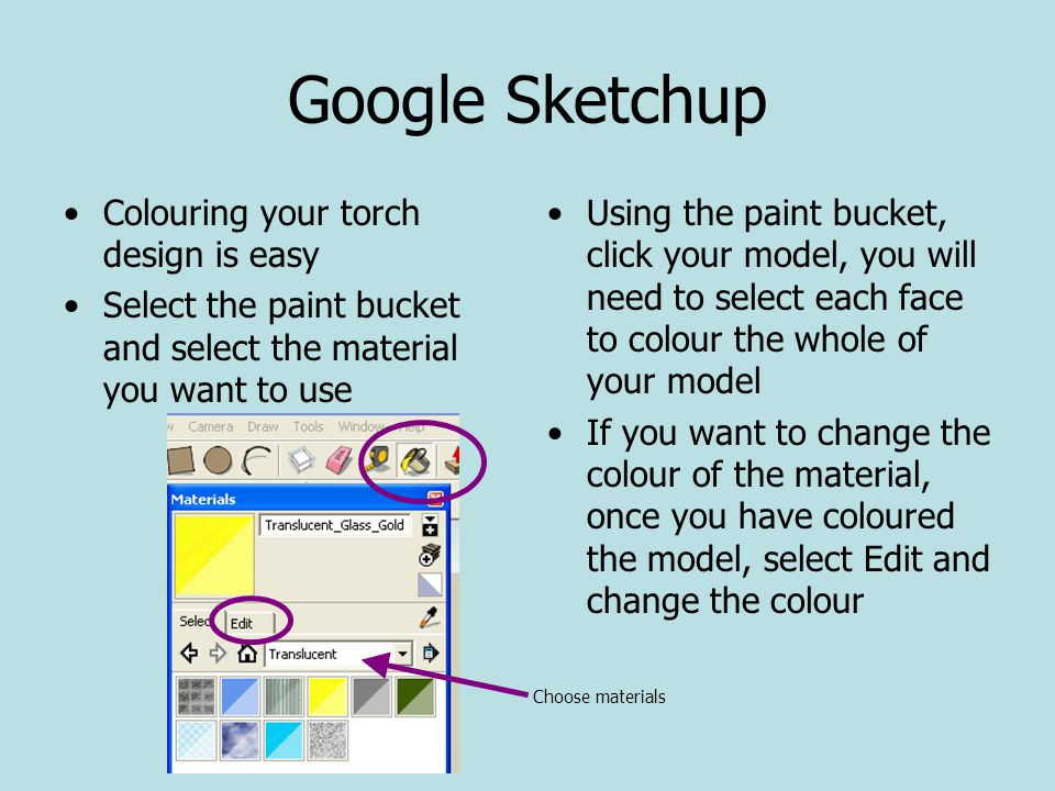 Google Sketchup Colouring your torch design is easy Select the paint bucket and select the material you want to use Using the paint bucket, click your model, you will need to select each face to colour the whole of your model If you want to change the colour of the material, once you have coloured the model, select Edit and change the colour Choose materials