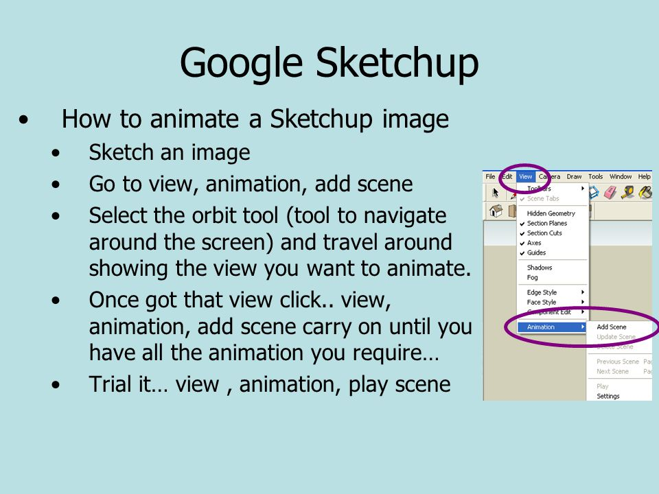 Google Sketchup How to animate a Sketchup image Sketch an image Go to view, animation, add scene Select the orbit tool (tool to navigate around the screen) and travel around showing the view you want to animate.