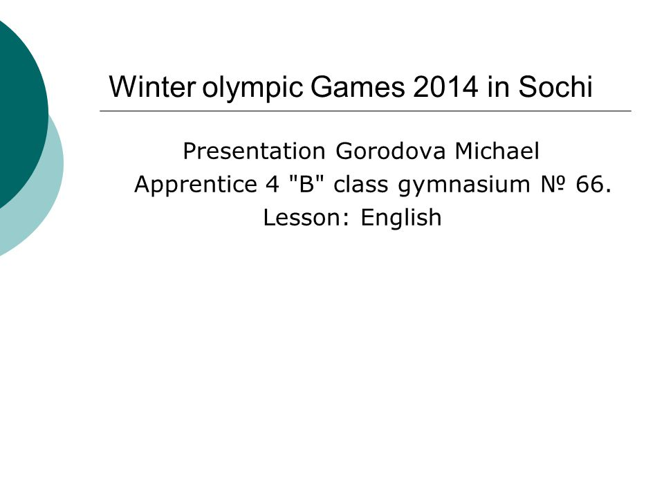 Winter olympic Games 2014 in Sochi Presentation Gorodova Michael Apprentice 4 B class gymnasium № 66.