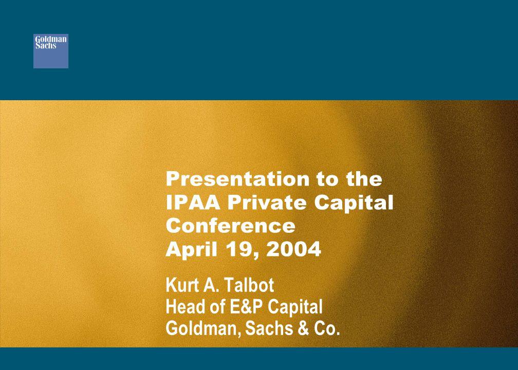 Presentation to the IPAA Private Capital Conference April 19, 2004 Kurt A. Talbot Head of E&P Capital Goldman, Sachs & Co.