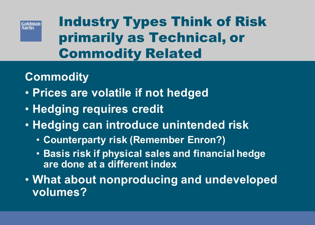 Industry Types Think of Risk primarily as Technical, or Commodity Related Commodity Prices are volatile if not hedged Hedging requires credit Hedging