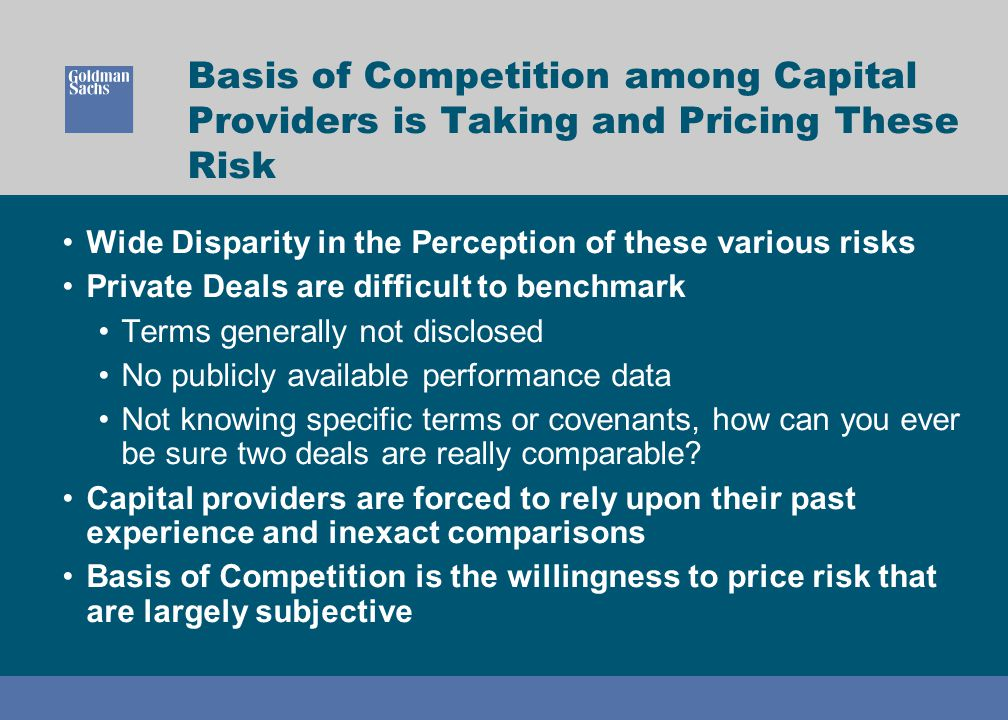 Basis of Competition among Capital Providers is Taking and Pricing These Risk Wide Disparity in the Perception of these various risks Private Deals ar