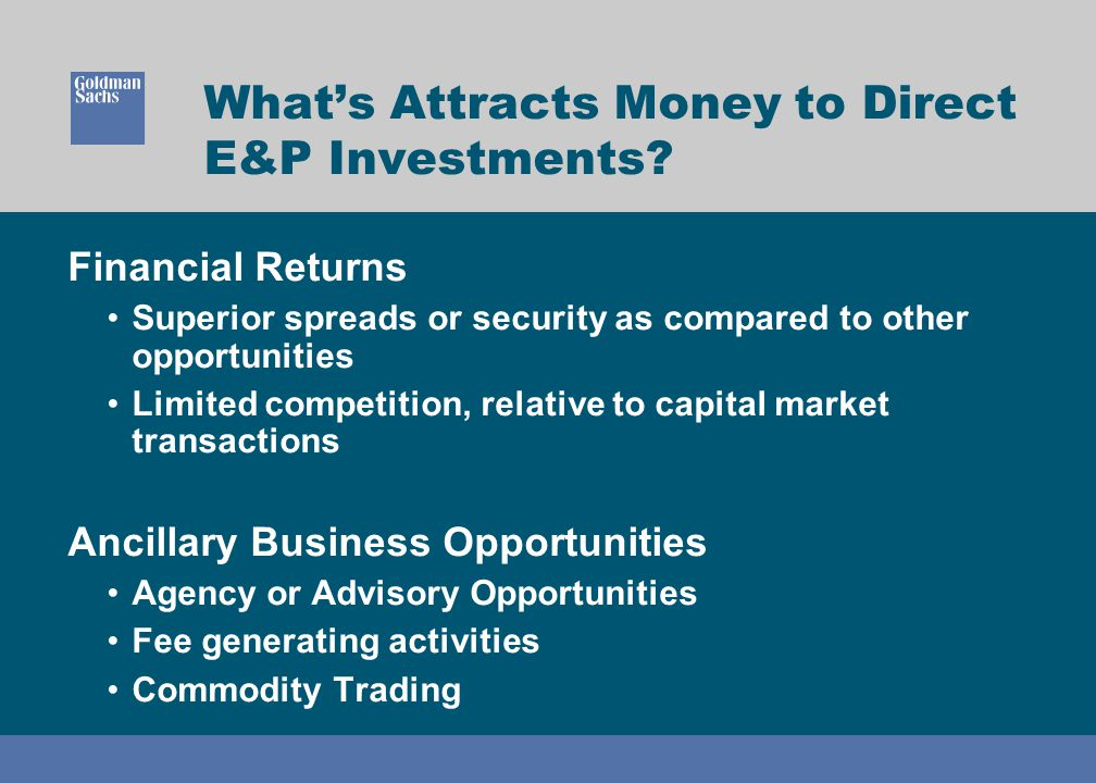 What's Attracts Money to Direct E&P Investments? Financial Returns Superior spreads or security as compared to other opportunities Limited competition