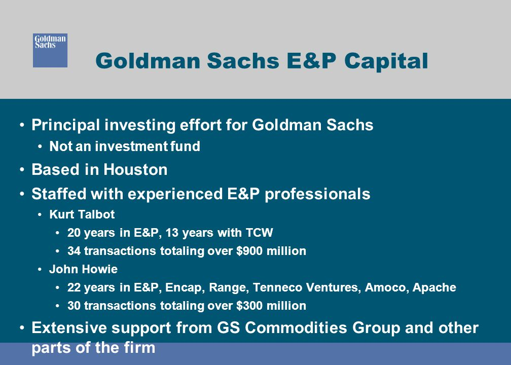 Goldman Sachs E&P Capital Principal investing effort for Goldman Sachs Not an investment fund Based in Houston Staffed with experienced E&P profession