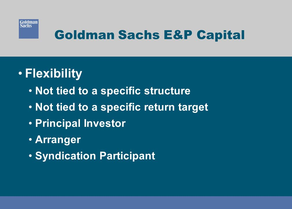 Goldman Sachs E&P Capital Flexibility Not tied to a specific structure Not tied to a specific return target Principal Investor Arranger Syndication Participant
