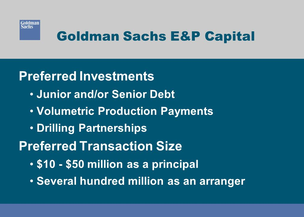 Goldman Sachs E&P Capital Preferred Investments Junior and/or Senior Debt Volumetric Production Payments Drilling Partnerships Preferred Transaction Size $10 - $50 million as a principal Several hundred million as an arranger