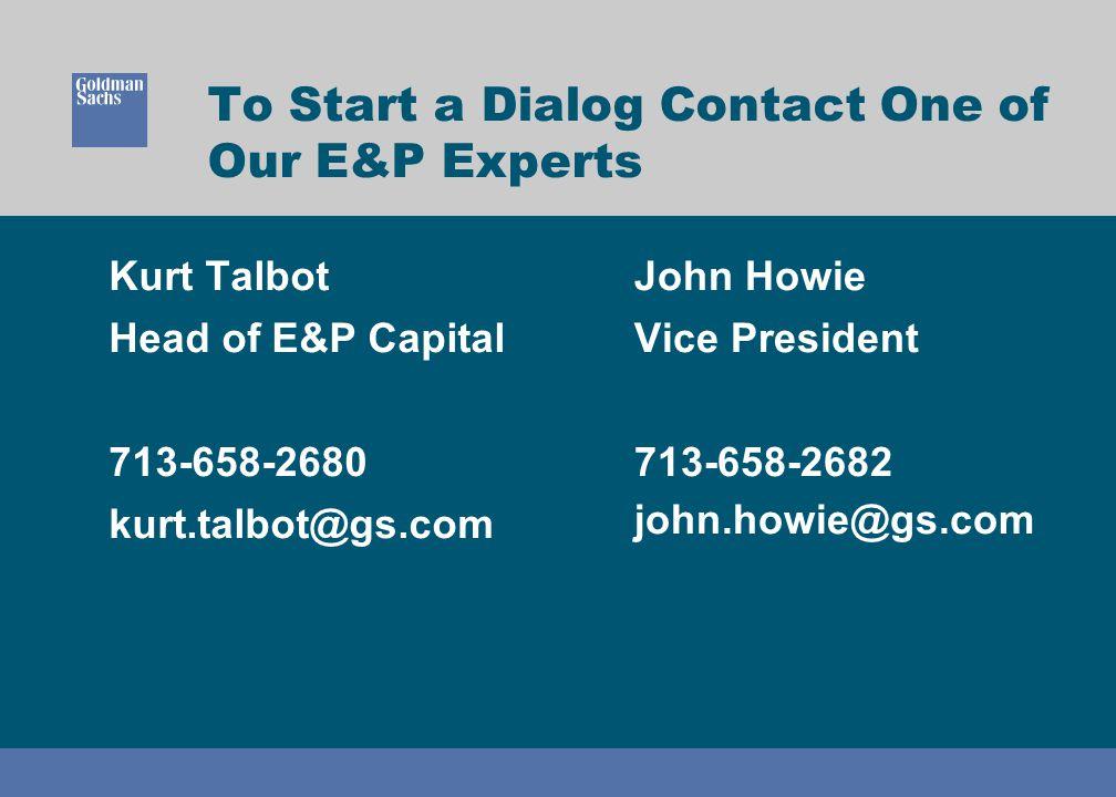 To Start a Dialog Contact One of Our E&P Experts Kurt Talbot Head of E&P Capital 713-658-2680 kurt.talbot@gs.com John Howie Vice President 713-658-268