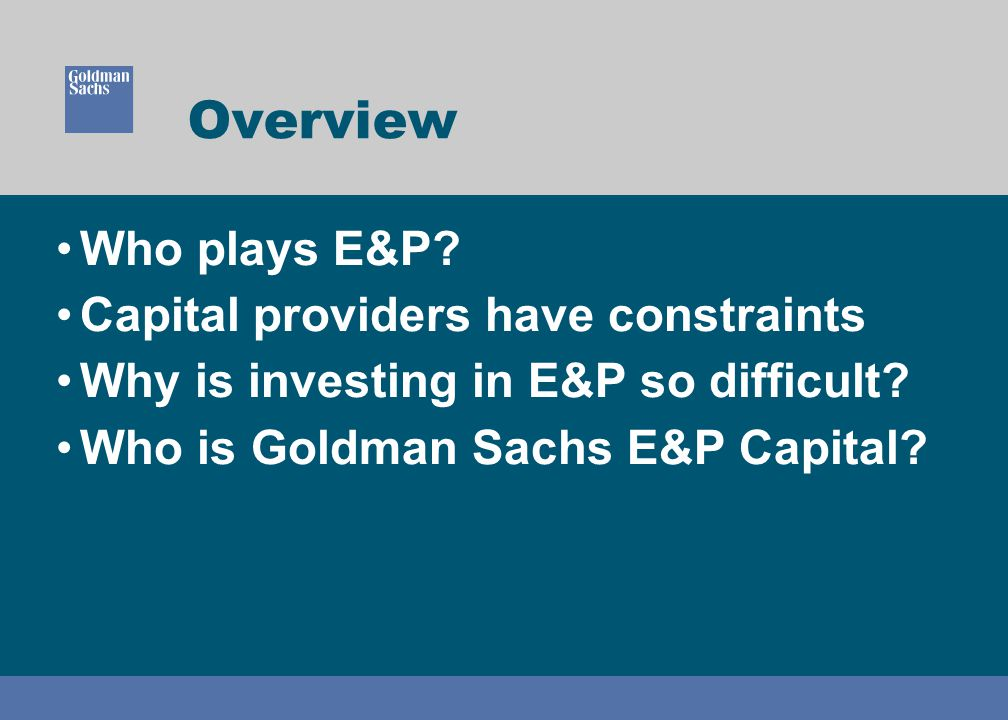 Overview Who plays E&P. Capital providers have constraints Why is investing in E&P so difficult.