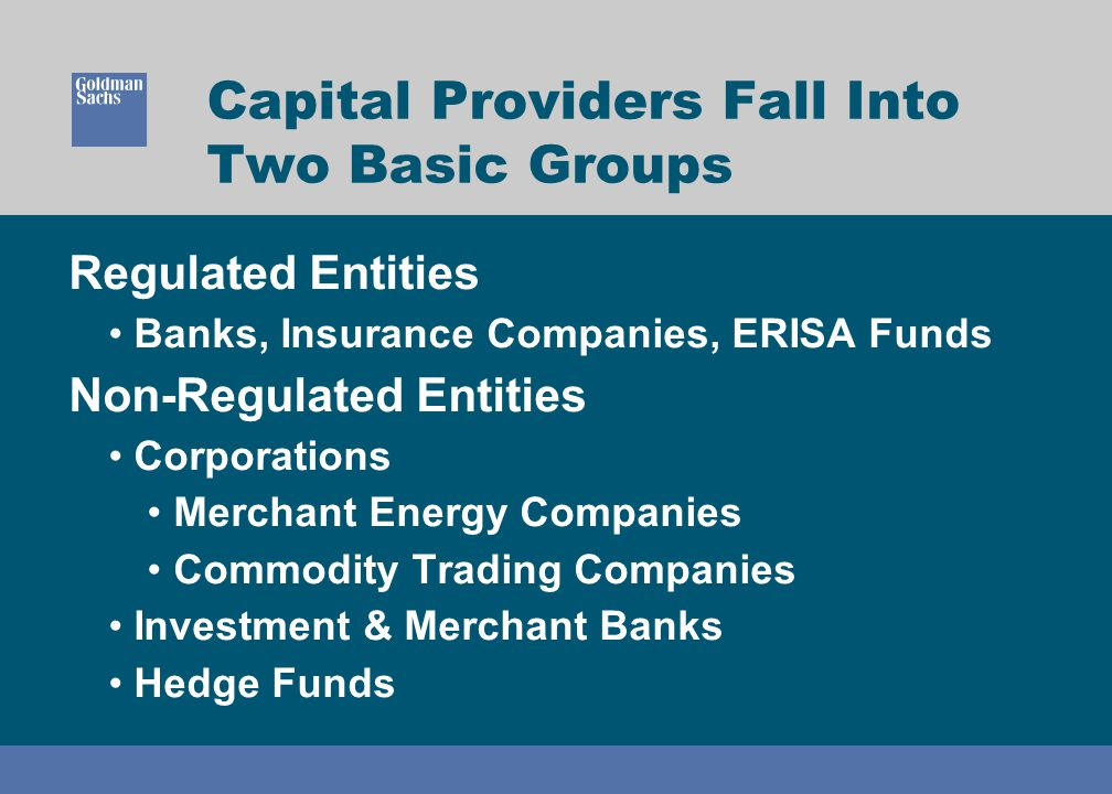 Capital Providers Fall Into Two Basic Groups Regulated Entities Banks, Insurance Companies, ERISA Funds Non-Regulated Entities Corporations Merchant E