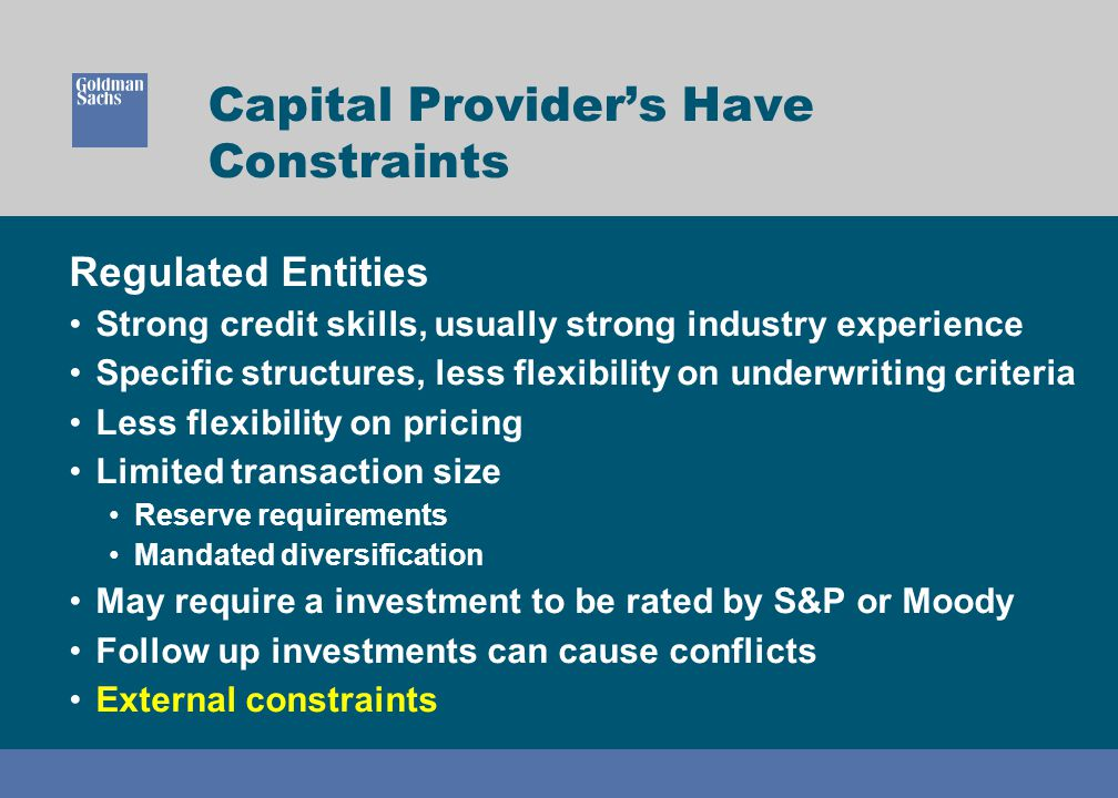 Capital Provider's Have Constraints Regulated Entities Strong credit skills, usually strong industry experience Specific structures, less flexibility on underwriting criteria Less flexibility on pricing Limited transaction size Reserve requirements Mandated diversification May require a investment to be rated by S&P or Moody Follow up investments can cause conflicts External constraints