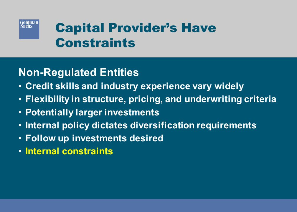 Capital Provider's Have Constraints Non-Regulated Entities Credit skills and industry experience vary widely Flexibility in structure, pricing, and un