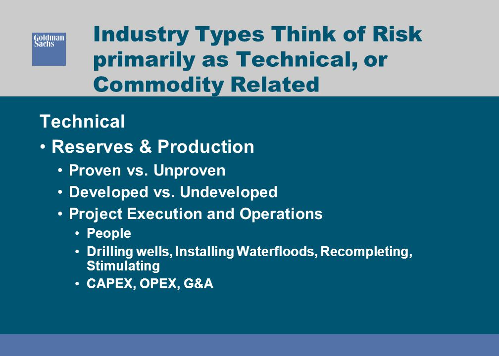 Industry Types Think of Risk primarily as Technical, or Commodity Related Technical Reserves & Production Proven vs. Unproven Developed vs. Undevelope