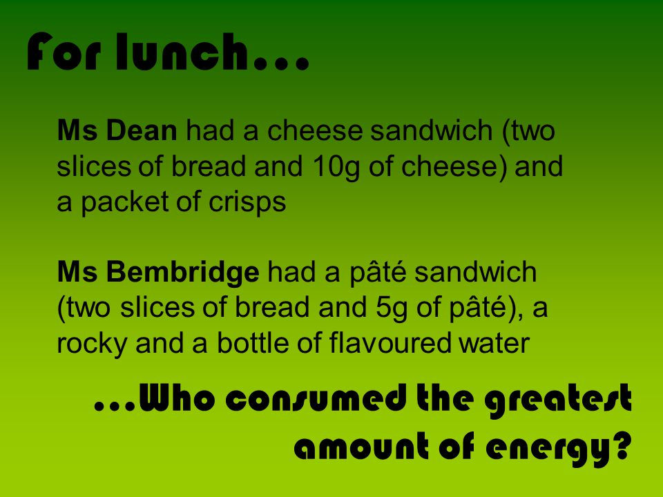 Ms Dean had a cheese sandwich (two slices of bread and 10g of cheese) and a packet of crisps Ms Bembridge had a pâté sandwich (two slices of bread and
