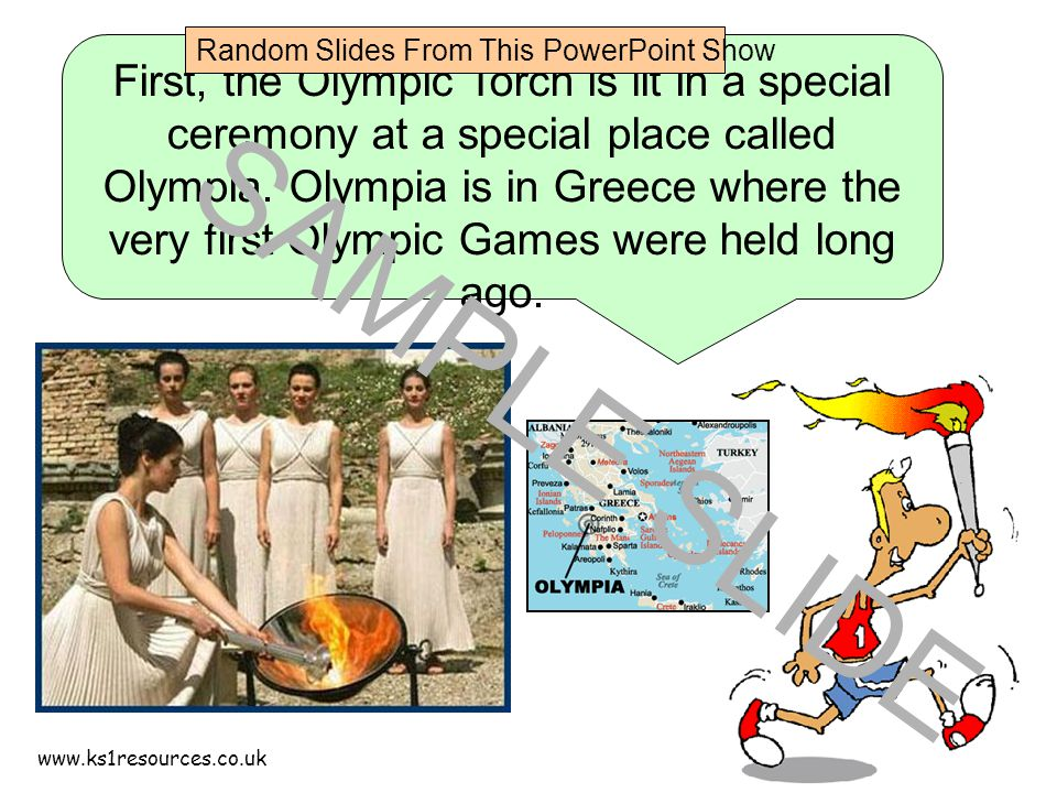 www.ks1resources.co.uk First, the Olympic Torch is lit in a special ceremony at a special place called Olympia.