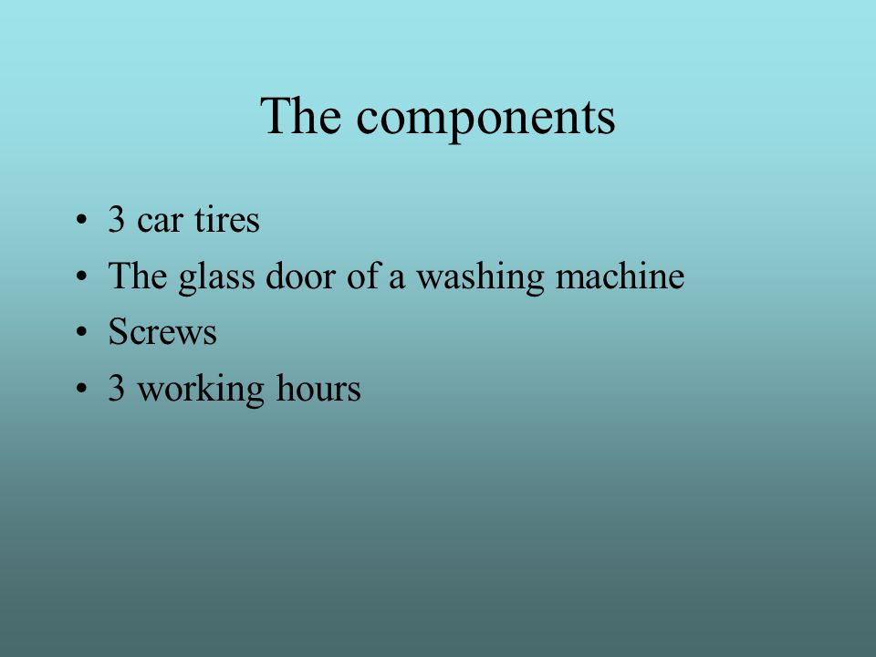 The components 3 car tires The glass door of a washing machine Screws 3 working hours