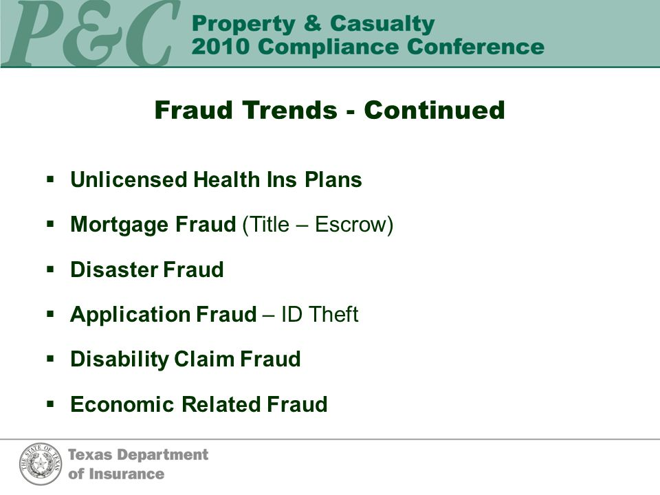 Fraud Trends - Continued  Unlicensed Health Ins Plans  Mortgage Fraud (Title – Escrow)  Disaster Fraud  Application Fraud – ID Theft  Disability Claim Fraud  Economic Related Fraud