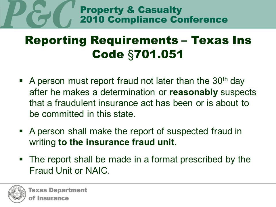 Reporting Requirements – Texas Ins Code §701.051  A person must report fraud not later than the 30 th day after he makes a determination or reasonably suspects that a fraudulent insurance act has been or is about to be committed in this state.
