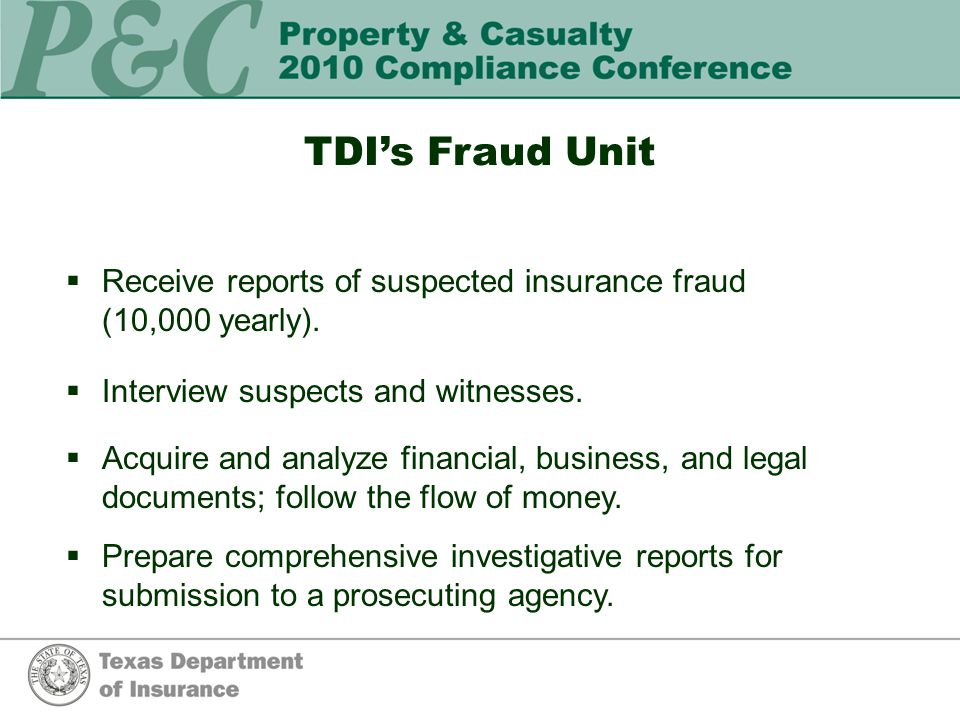 TDI's Fraud Unit  Receive reports of suspected insurance fraud (10,000 yearly).