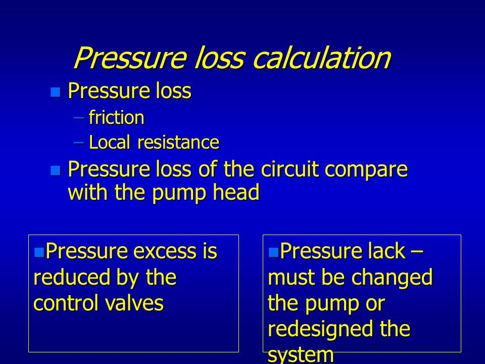 Pressure loss calculation n Pressure loss –friction –Local resistance n Pressure loss of the circuit compare with the pump head n Pressure excess is reduced by the control valves n Pressure lack – must be changed the pump or redesigned the system
