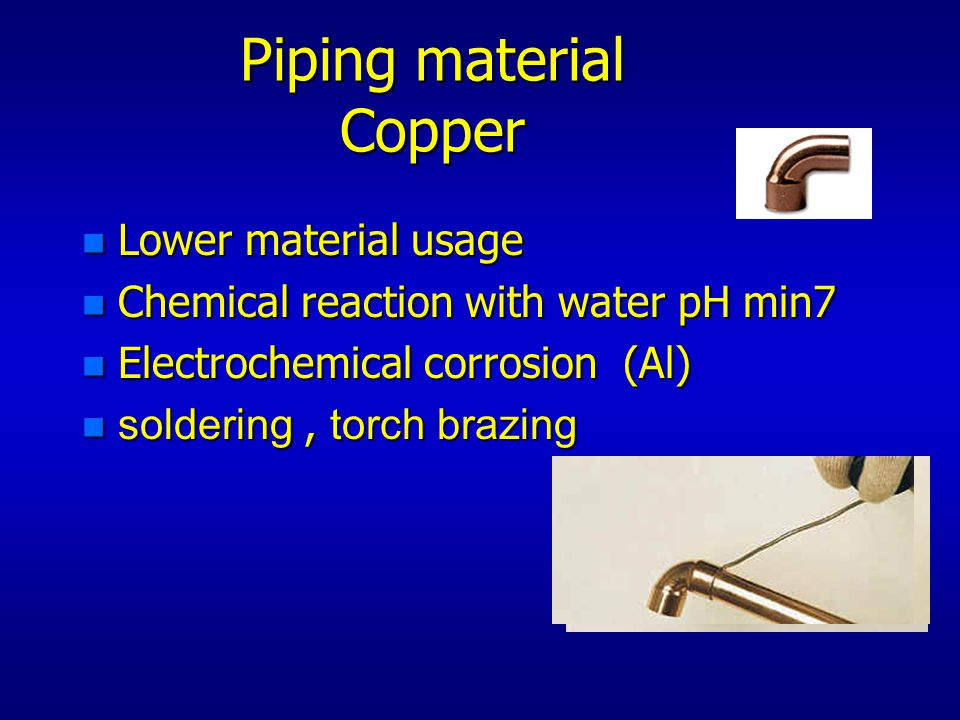 Piping material Copper n Lower material usage n Chemical reaction with water pH min7 n Electrochemical corrosion (Al) soldering, torch brazing soldering, torch brazing