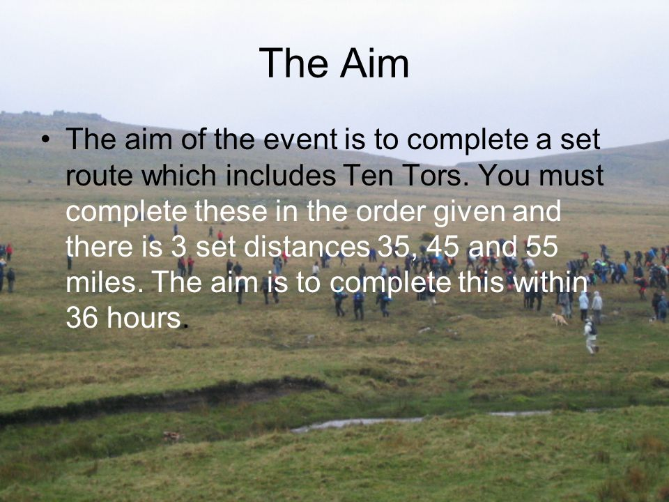 The Aim The aim of the event is to complete a set route which includes Ten Tors. You must complete these in the order given and there is 3 set distanc