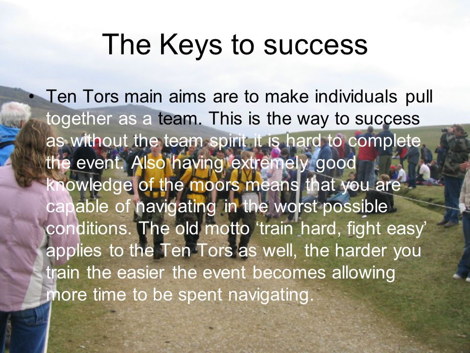 The Keys to success Ten Tors main aims are to make individuals pull together as a team. This is the way to success as without the team spirit it is ha