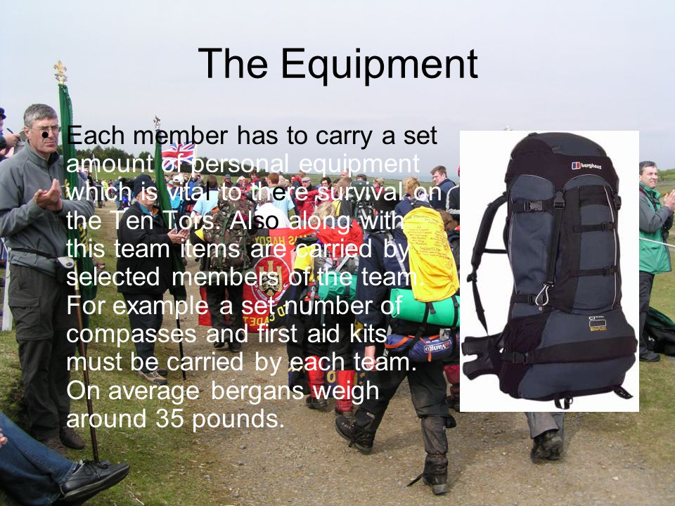 The Equipment Each member has to carry a set amount of personal equipment which is vital to there survival on the Ten Tors.