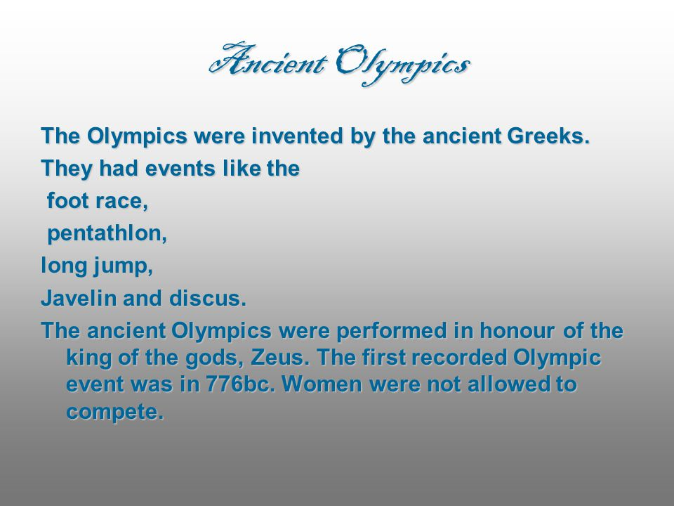 Ancient Olympics The Olympics were invented by the ancient Greeks. They had events like the foot race, foot race, pentathlon, pentathlon, long jump, J