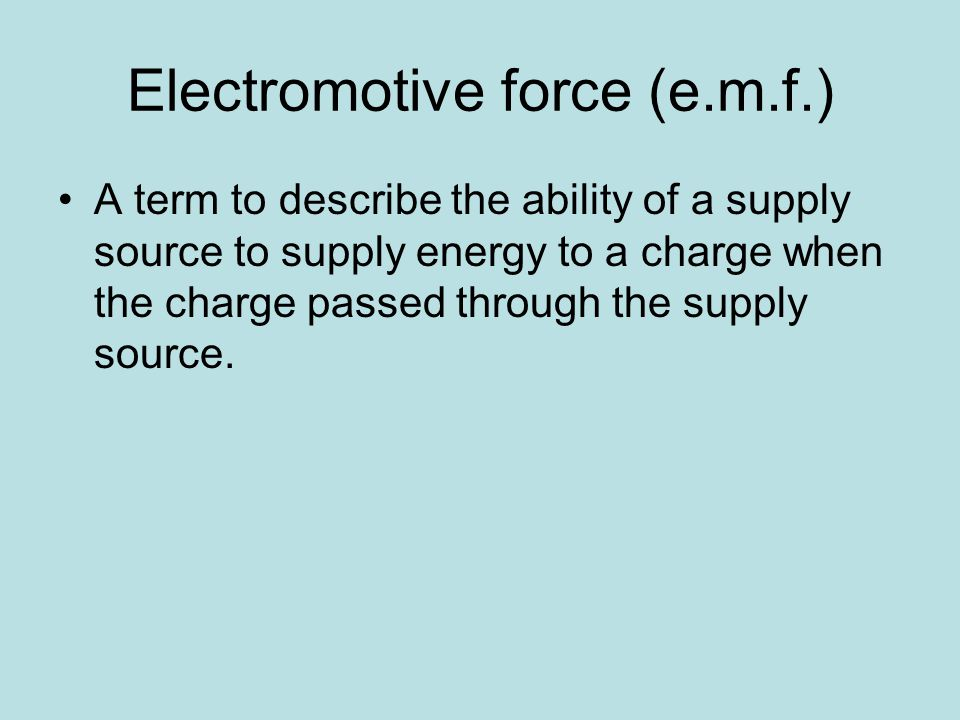 Electromotive force (e.m.f.) A term to describe the ability of a supply source to supply energy to a charge when the charge passed through the supply source.