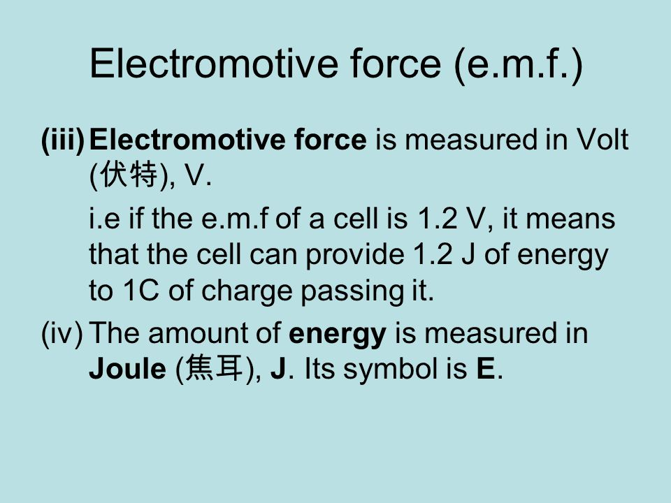 Electromotive force (e.m.f.) (iii)Electromotive force is measured in Volt ( 伏特 ), V.