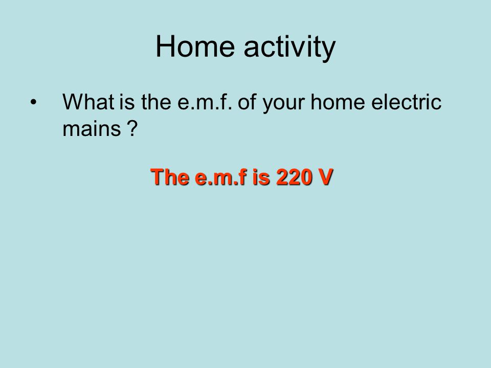 Home activity What is the e.m.f. of your home electric mains ? The e.m.f is 220 V