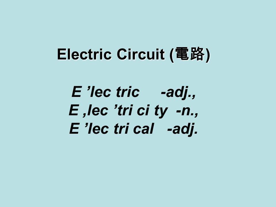 E 'lec tric -adj., E,lec 'tri ci ty -n., E 'lec tri cal -adj. Electric Circuit ( 電路 )