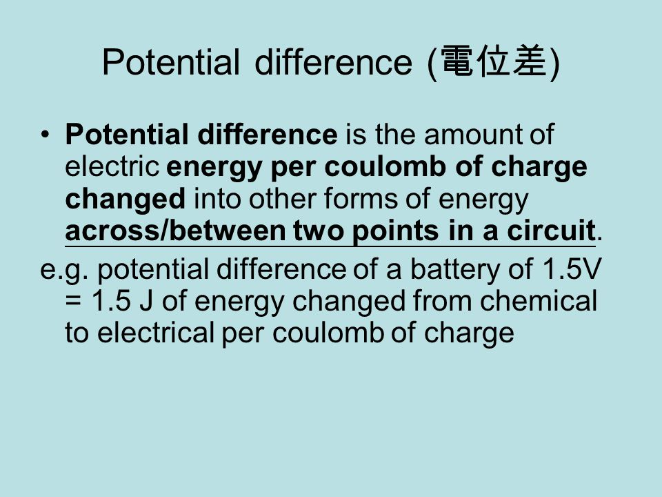 Potential difference ( 電位差 ) Potential difference is the amount of electric energy per coulomb of charge changed into other forms of energy across/between two points in a circuit.