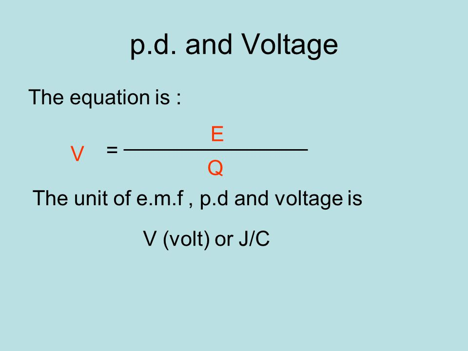 p.d. and Voltage The equation is : p.d = Electrical energy charge V E Q The unit of e.m.f, p.d and voltage is V (volt) or J/C