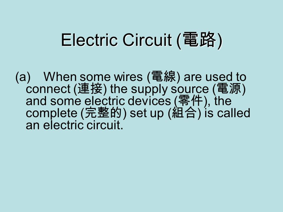 (a)When some wires ( 電線 ) are used to connect ( 連接 ) the supply source ( 電源 ) and some electric devices ( 零件 ), the complete ( 完整的 ) set up ( 組合 ) is called an electric circuit.