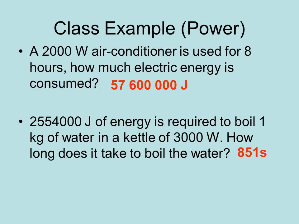 Class Example (Power) A 2000 W air-conditioner is used for 8 hours, how much electric energy is consumed.