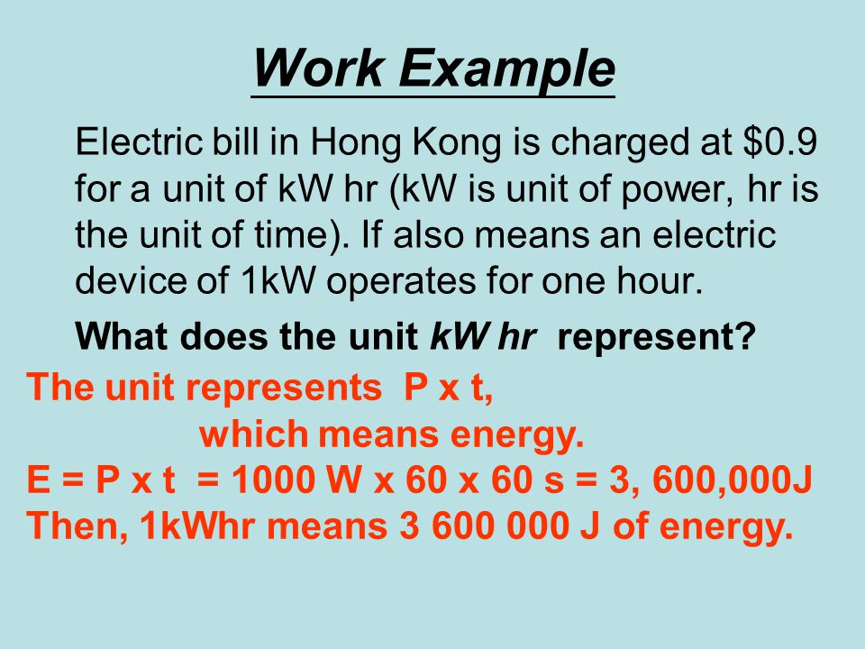 Work Example Electric bill in Hong Kong is charged at $0.9 for a unit of kW hr (kW is unit of power, hr is the unit of time).