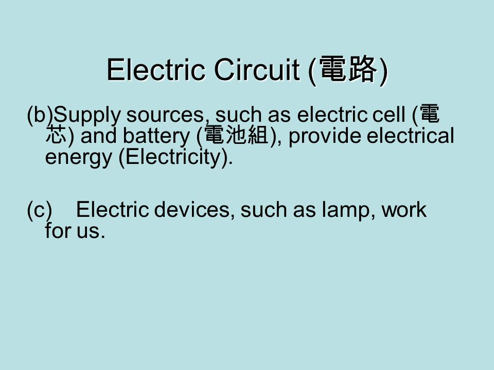 Electric Circuit ( 電路 ) (b)Supply sources, such as electric cell ( 電 芯 ) and battery ( 電池組 ), provide electrical energy (Electricity).