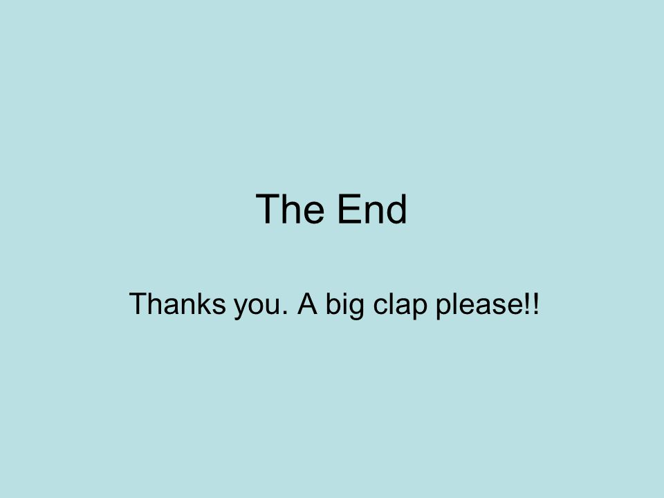 The End Thanks you. A big clap please!!