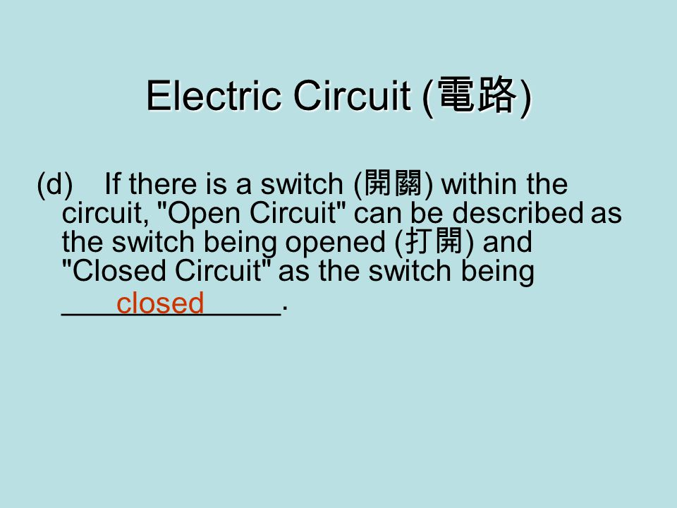 Electric Circuit ( 電路 ) (d)If there is a switch ( 開關 ) within the circuit, Open Circuit can be described as the switch being opened ( 打開 ) and Closed Circuit as the switch being _____________.