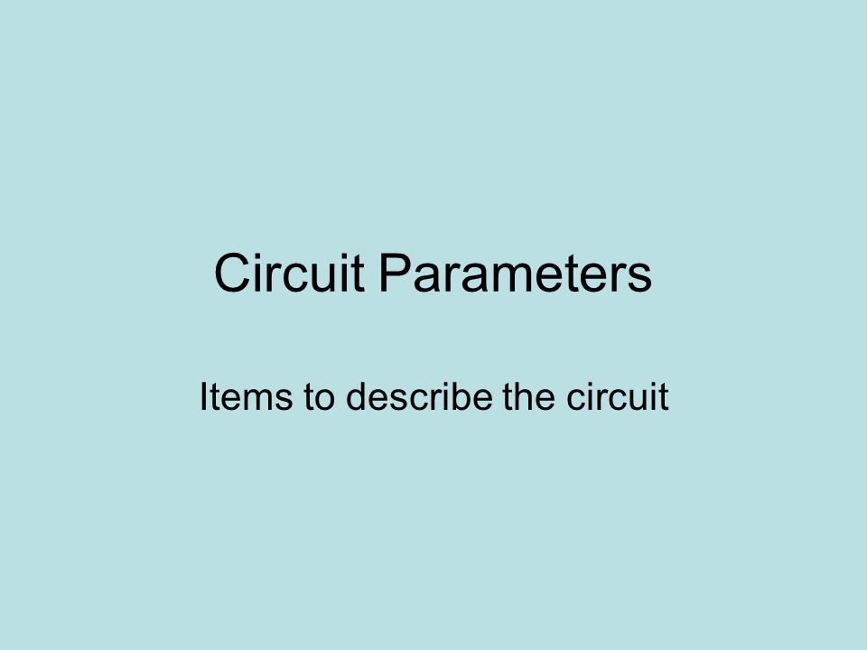 Circuit Parameters Items to describe the circuit