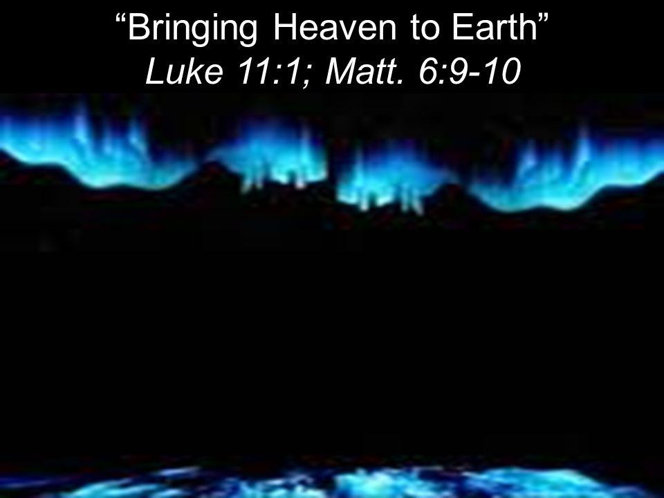 Bringing Heaven to Earth Luke 11:1; Matt. 6:9-10