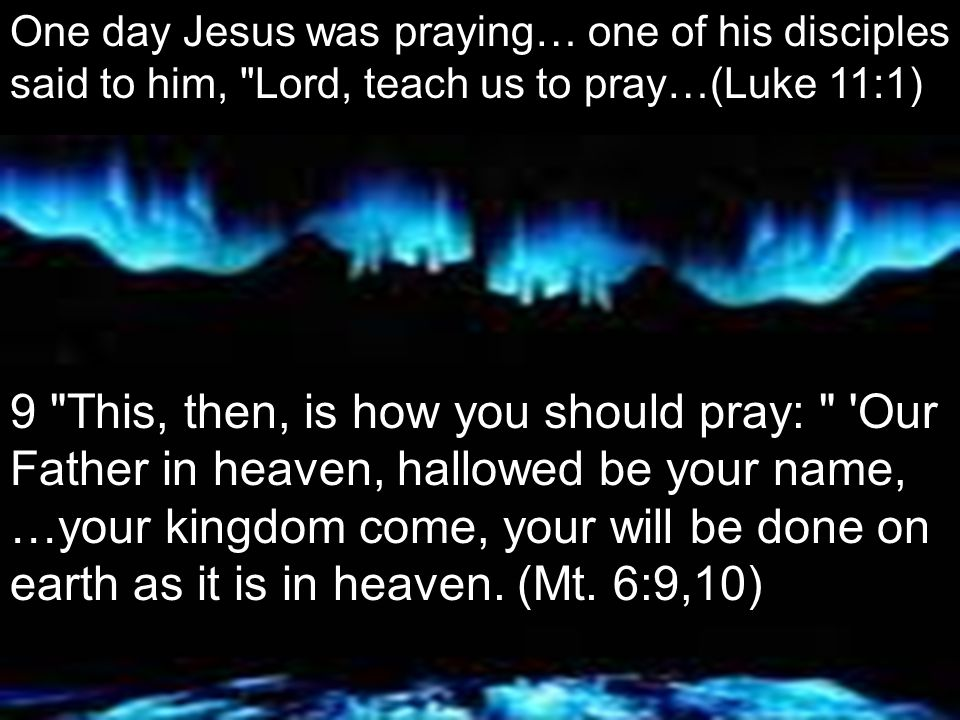 One day Jesus was praying… one of his disciples said to him, Lord, teach us to pray…(Luke 11:1) 9 This, then, is how you should pray: Our Father in heaven, hallowed be your name, …your kingdom come, your will be done on earth as it is in heaven.