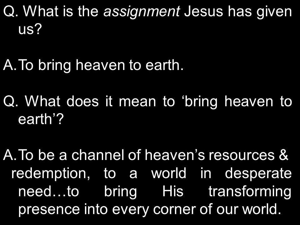 A.To bring heaven to earth. Q. What does it mean to 'bring heaven to earth'.