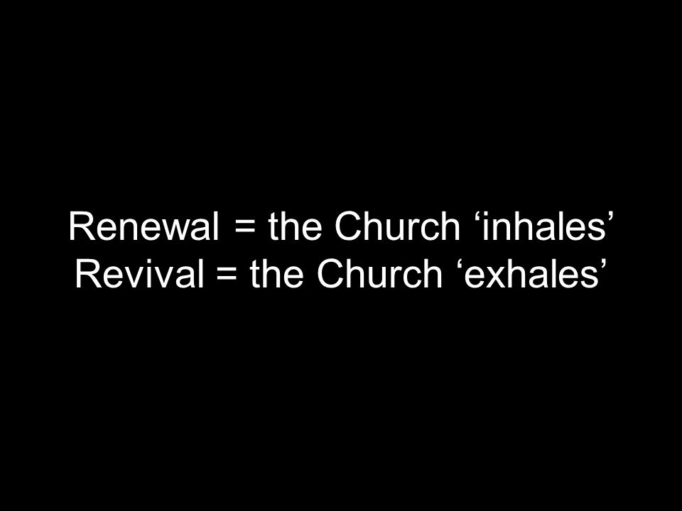 Renewal = the Church 'inhales' Revival = the Church 'exhales'
