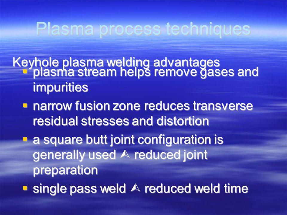 Plasma process techniques Keyhole plasma welding advantages  plasma stream helps remove gases and impurities  narrow fusion zone reduces transverse