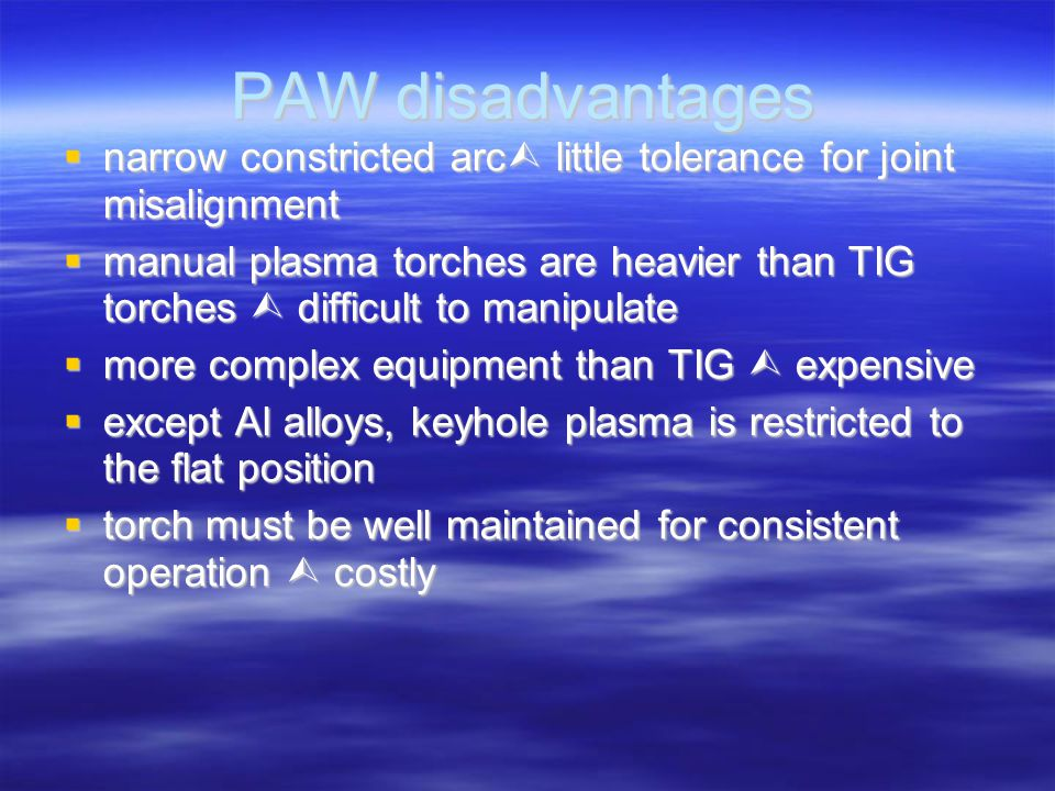 PAW disadvantages  narrow constricted arc  little tolerance for joint misalignment  manual plasma torches are heavier than TIG torches  difficult